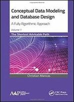 Conceptual Data Modeling And Database Design: A Fully Algorithmic Approach, Volume 1: The Shortest Advisable Path