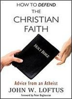 How To Defend The Christian Faith: Advice From An Atheist