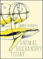 Jamie Sharpe - Animal Husbandry Today: Poems