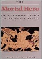 Mortal Hero: An Introduction To Homer's Iliad