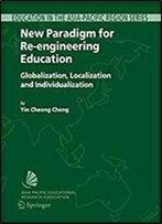 New Paradigm For Re-Engineering Education: Globalization, Localization And Individualization (Education In The Asia-Pacific Region: Issues, Concerns And Prospects)