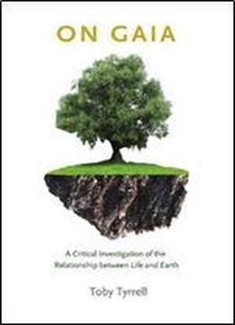 On Gaia: A Critical Investigation Of The Relationship Between Life And Earth
