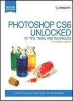 Photoshop Cs6 Unlocked: 101 Tips, Tricks, And Techniques (2nd Edition)