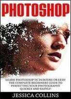 Photoshop: Learn Photoshop In 24 Hours Or Less! The Complete Beginners Guide To Perfecting Your Photography Quickly And Easily!