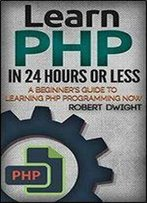 Php: Learn Php In 24 Hours Or Less - A Beginners Guide To Learning Php Programming Now (Php, Php Programming, Php Course)