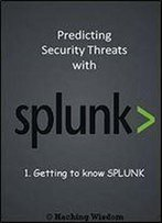 Predicting Security Threats With Splunk: Getting To Know Splunk