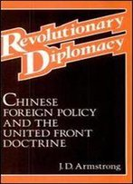 Revolutionary Diplomacy: Chinese Foreign Policy And The United Front Doctrine
