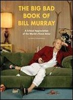 The Big Bad Book Of Bill Murray: A Monumental Study Of The World's Greatest Actor