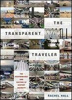 The Transparent Traveler The Performance And Culture Of Airport Security