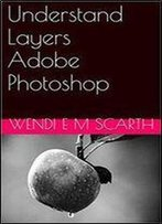 Understand Layers Adobe Photoshop (Adobe Photohsop Made Easy By Wendi E M Scarth Book 8)