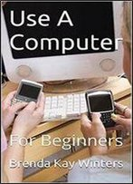 Use A Computer: For Beginners