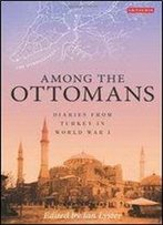 Among The Ottomans: Diaries From Turkey In World War I