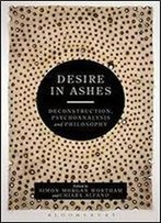 Desire In Ashes: Deconstruction, Psychoanalysis, Philosophy
