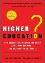 Higher Education?: How Colleges Are Wasting Our Money And Failing Our Kids -And What We Can Do About It