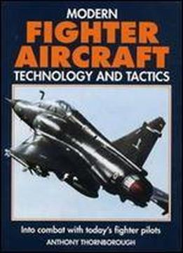 Modern Fighter Aircraft Technology And Tactics: Into Combat With