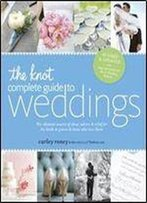 The Knot Complete Guide To Weddings: The Ultimate Source Of Ideas, Advice, And Relief For The Bride And Groom