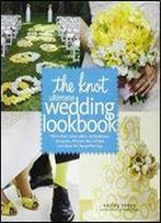The Knot Ultimate Wedding Lookbook: More Than 1,000 Cakes, Centerpieces, Bouquets, Dresses, Decorations, And Ideas