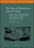 The Star Of Bethlehem And The Magi: Interdisciplinary Perspectives From Experts On The Ancient Near East, The Greco-Roman World