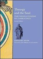 Theurgy And The Soul: The Neoplatonism Of Iamblichus, 2nd Edition