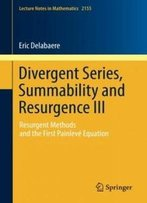 3: Divergent Series, Summability And Resurgence Iii: Resurgent Methods And The First Painlevé Equation (Lecture Notes In Mathematics)