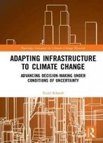 Adapting Infrastructure To Climate Change: Advancing Decision-Making Under Conditions Of Uncertainty (Routledge Advances In Climate Change Research)