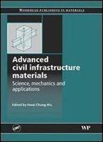 Advanced Civil Infrastructure Materials: Science, Mechanics And Applications (Woodhead Publishing Series In Civil And Structural Engineering)