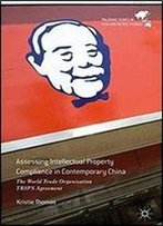 Assessing Intellectual Property Compliance In Contemporary China: The World Trade Organisation Trips Agreement (Palgrave Series In Asia And Pacific Studies)