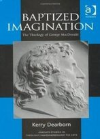 Baptized Imagination: The Theology Of George Macdonald (Ashgate Studies In Theology, Imagination And The Arts) (Ashgate Studies In Theology, Imagination And The Arts)