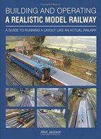 Building And Operating A Realistic Model Railway: A Guide To Running A Layout Like An Actual Railway
