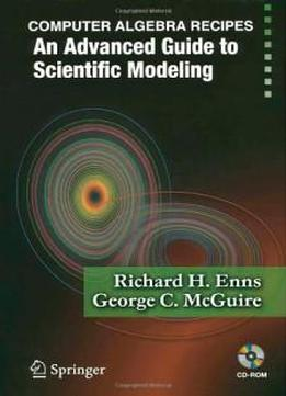 Computer Algebra Recipes: An Advanced Guide To Scientific Modeling