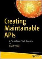 Creating Maintainable Apis: A Practical, Case-Study Approach