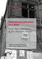Deinstitutionalisation And After: Post-War Psychiatry In The Western World (Mental Health In Historical Perspective)