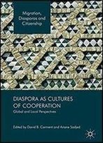 Diaspora As Cultures Of Cooperation: Global And Local Perspectives (Migration, Diasporas And Citizenship)