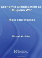 Economic Globalisation As Religious War: Tragic Convergence (Routledge Advances In International Relations And Global Politics)