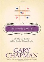 Everybody Wins: The Chapman Guide To Solving Conflicts Without Arguing (Chapman Guides)
