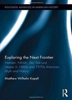 Exploring The Next Frontier: Vietnam, Nasa, Star Trek And Utopia In 1960s And 70s American Myth And History (Routledge Advances In American History)