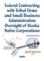 Federal Contracting With Tribal Firms And Small Business Administration Oversight Of Alaska Native Corporations: Assessments (Business Issues, Competition And Entrepreneurship)