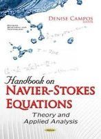 Handbook On Navier-Stokes Equations: Theory And Applied Analysis