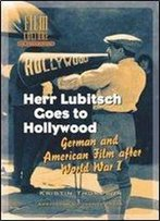 Herr Lubitsch Goes To Hollywood: German And American Film After World War I (Film Culture In Transition)