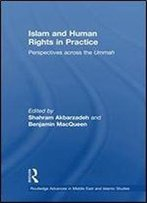 Islam And Human Rights In Practice: Perspectives Across The Ummah (Routledge Advances In Middle East And Islamic Studies)