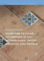 Islam And Secular Citizenship In The Netherlands, United Kingdom, And France (Religion And Global Migrations)