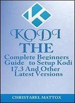 Kodi: The Complete Beginners Guide To Setup Kodi 17.3 And Other Latest Versions