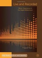 Live And Recorded: Music Experience In The Digital Millennium (Pop Music, Culture And Identity)