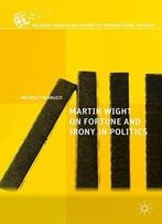 Martin Wight On Fortune And Irony In Politics (The Palgrave Macmillan History Of International Thought)