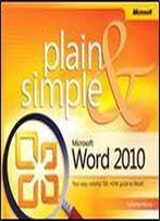 Microsoft Word 2010 Plain & Simple: Learn The Simplest Ways To Get Things Done With Microsoft Word 2010!