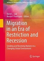 Migration In An Era Of Restriction And Recession: Sending And Receiving Nations In A Changing Global Environment (Immigrants And Minorities, Politics And Policy)