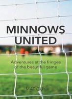 Minnows United: Adventures At The Fringes Of The Beautiful Game
