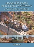 Modelling Ports And Inland Waterways: A Guide For Railway Modellers