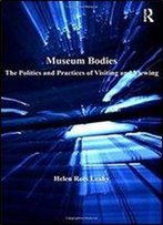 Museum Bodies: The Politics And Practices Of Visiting And Viewing
