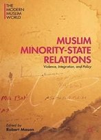 Muslim Minority-State Relations: Violence, Integration, And Policy (The Modern Muslim World)
